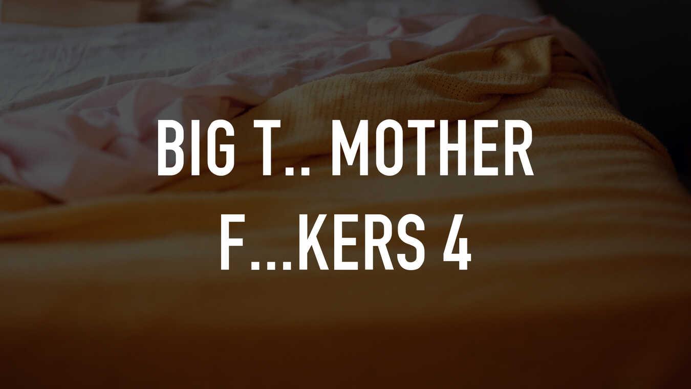 Big T.. Mother F...kers 4
