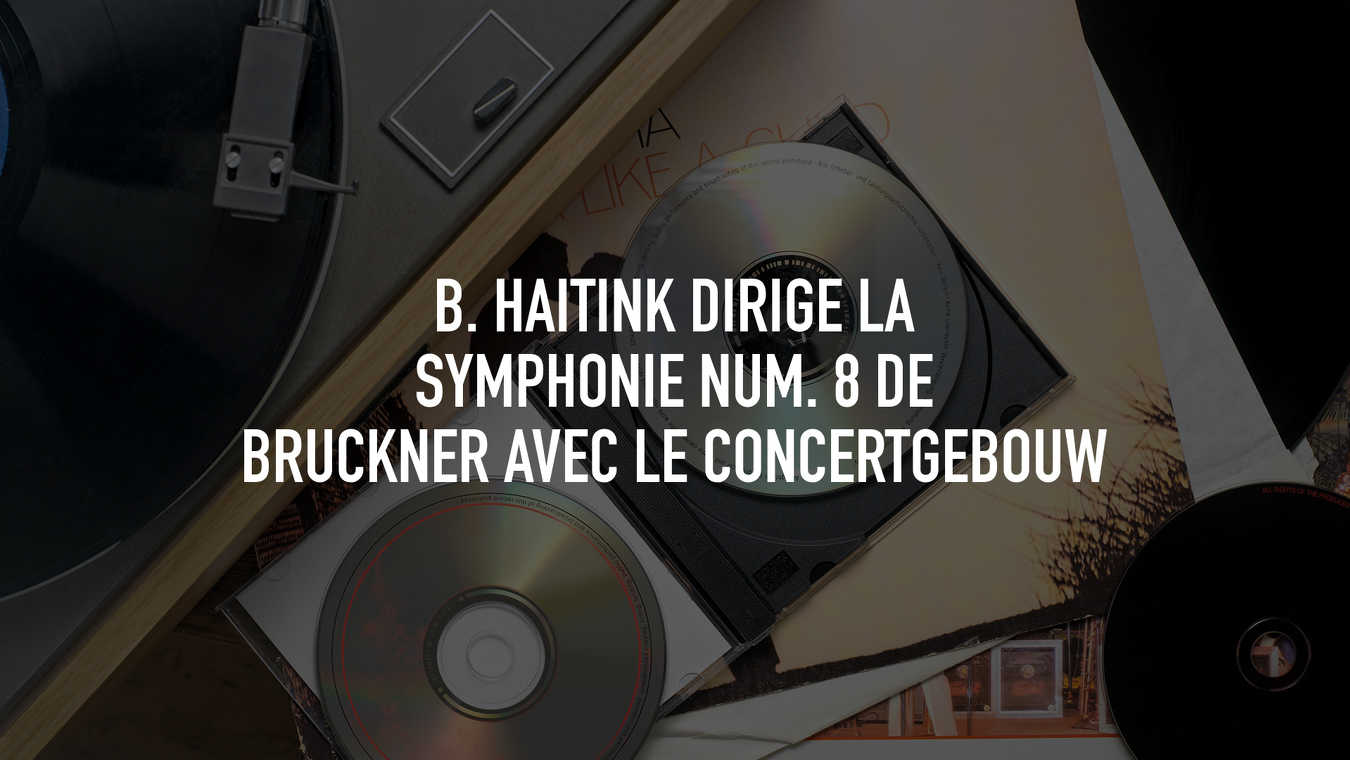 B. Haitink conducts Bruckner's Symphony No. 8 with the Conce