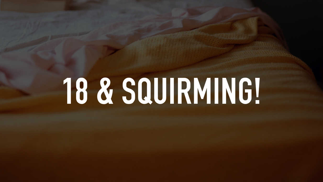 18 & Squirming!